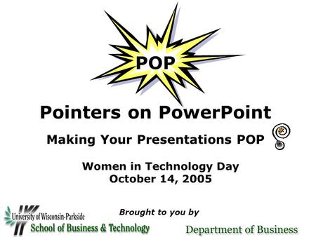 POP Pointers on PowerPoint Making Your Presentations POP Women in Technology Day October 14, 2005 Brought to you by.
