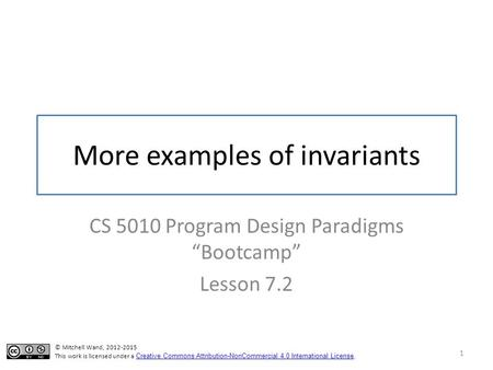 "More examples of invariants CS 5010 Program Design Paradigms ""Bootcamp"" Lesson 7.2 1 © Mitchell Wand, 2012-2015 This work is licensed under a Creative."