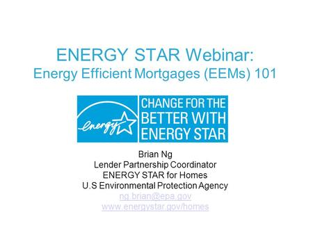 ENERGY STAR Webinar: Energy Efficient Mortgages (EEMs) 101 Brian Ng Lender Partnership Coordinator ENERGY STAR for Homes U.S Environmental Protection Agency.