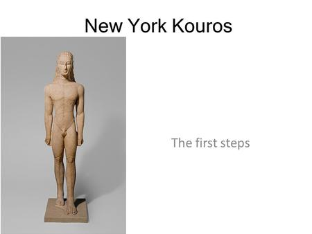 New York Kouros The first steps. New York Kouros.