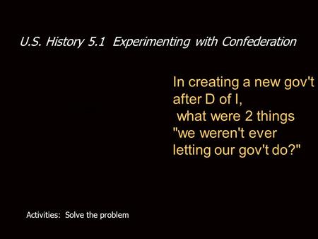 U.S. History 5.1 Experimenting with Confederation In creating a new gov't after D of I, what were 2 things we weren't ever letting our gov't do? Activities: