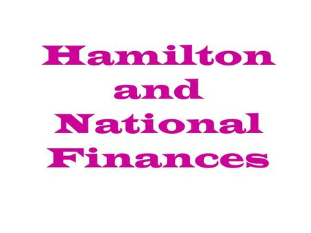 Hamilton and National Finances. A.Settling the Debt 1. Alexander Hamilton becomes Secretary of Treasury.
