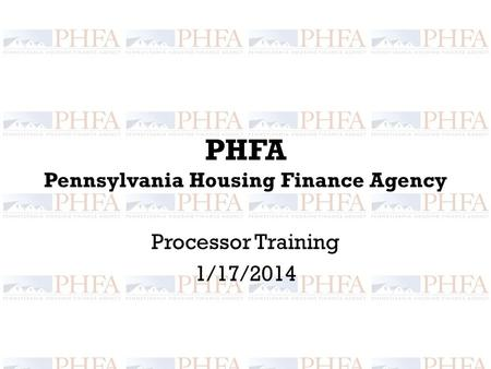 PHFA Pennsylvania Housing Finance Agency Processor Training 1/17/2014.