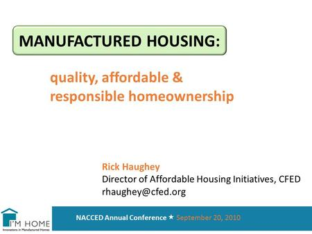 MANUFACTURED HOUSING: quality, affordable & responsible homeownership NACCED Annual Conference  September 20, 2010 Rick Haughey Director of Affordable.