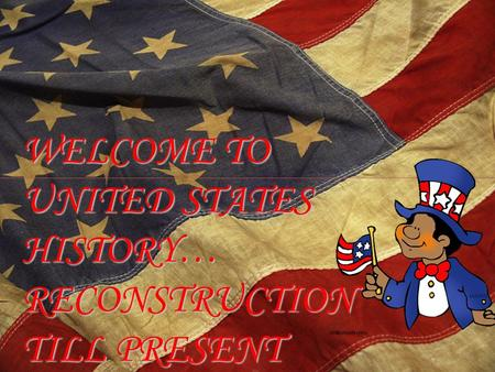 WELCOME TO UNITED STATES HISTORY… RECONSTRUCTION TILL PRESENT.