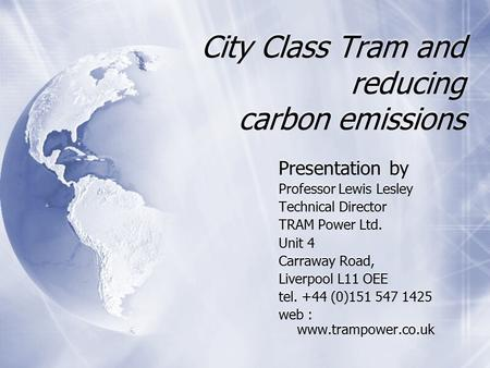 City Class Tram and reducing carbon emissions Presentation by Professor Lewis Lesley Technical Director TRAM Power Ltd. Unit 4 Carraway Road, Liverpool.