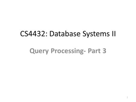 CS4432: Database Systems II Query Processing- Part 3 1.