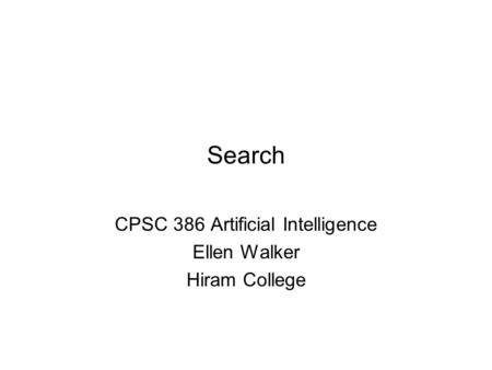 Search CPSC 386 Artificial Intelligence Ellen Walker Hiram College.
