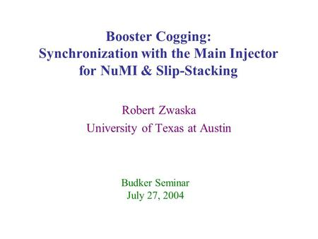 Booster Cogging: Synchronization with the Main Injector for NuMI & Slip-Stacking Robert Zwaska University of Texas at Austin Budker Seminar July 27, 2004.