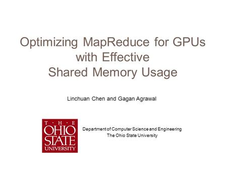 Optimizing MapReduce for GPUs with Effective Shared Memory Usage Department of Computer Science and Engineering The Ohio State University Linchuan Chen.