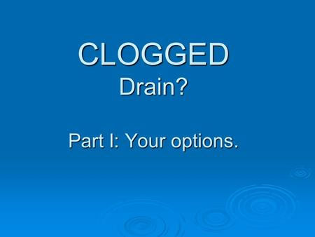 CLOGGED Drain? Part I: Your options.. You have 3 Options: 1 Traditional Plunger Try this first. If it works, you're done! 2 Commercial Chemicals Not recommended.