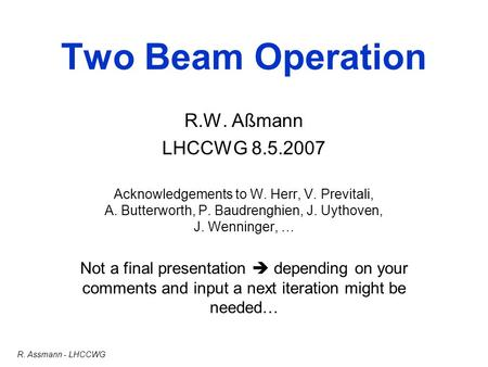 R. Assmann - LHCCWG Two Beam Operation R.W. Aßmann LHCCWG 8.5.2007 Acknowledgements to W. Herr, V. Previtali, A. Butterworth, P. Baudrenghien, J. Uythoven,