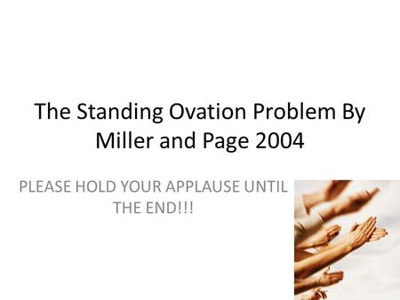 The Standing Ovation Problem By Miller and Page 2004 PLEASE HOLD YOUR APPLAUSE UNTIL THE END!!!