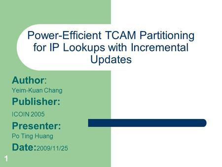 1 Power-Efficient TCAM Partitioning for IP Lookups with Incremental Updates Author: Yeim-Kuan Chang Publisher: ICOIN 2005 Presenter: Po Ting Huang Date: