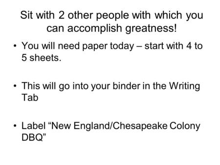 Sit with 2 other people with which you can accomplish greatness! You will need paper today – start with 4 to 5 sheets. This will go into your binder in.