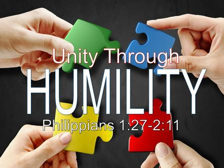 Unity Through HUMILITY Philippians 1:27-2:11.