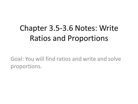 Chapter 3.5-3.6 Notes: Write Ratios and Proportions Goal: You will find ratios and write and solve proportions.