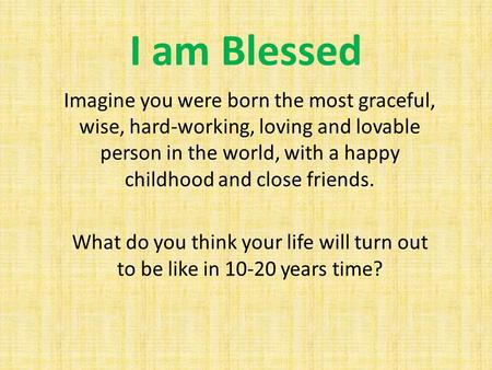 I am Blessed Imagine you were born the most graceful, wise, hard-working, loving and lovable person in the world, with a happy childhood and close friends.