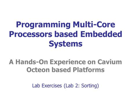 Programming Multi-Core Processors based Embedded Systems A Hands-On Experience on Cavium Octeon based Platforms Lab Exercises (Lab 2: Sorting)