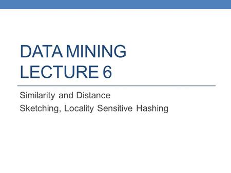 DATA MINING LECTURE 6 Similarity and Distance Sketching, Locality Sensitive Hashing.