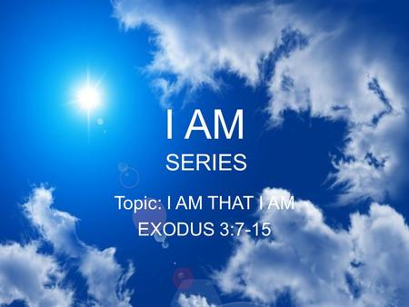 I AM SERIES Topic: I AM THAT I AM EXODUS 3:7-15. I AM THAT I AM GOD HAS ALWAYS EXISTED That means nothing existed before Him and nothing can or will exist.