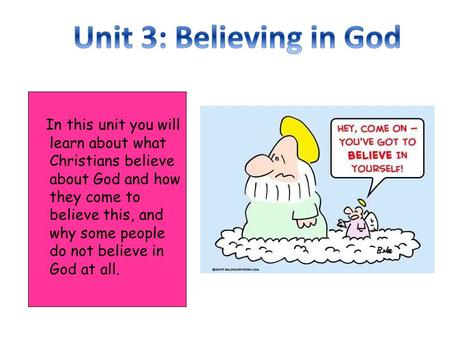 In this unit you will learn about what Christians believe about God and how they come to believe this, and why some people do not believe in God at all.