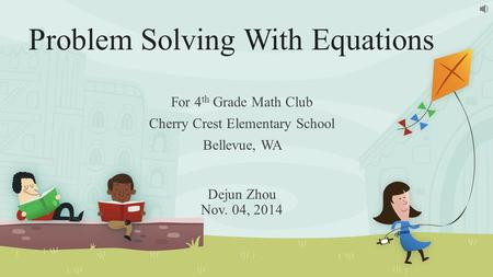 Problem Solving With Equations For 4 th Grade Math Club Cherry Crest Elementary School Bellevue, WA Dejun Zhou Nov. 04, 2014.