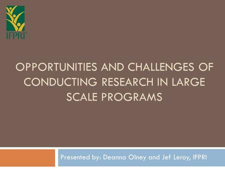 OPPORTUNITIES AND CHALLENGES OF CONDUCTING RESEARCH IN LARGE SCALE PROGRAMS Presented by: Deanna Olney and Jef Leroy, IFPRI.