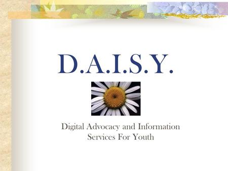 D.A.I.S.Y. Digital Advocacy and Information Services For Youth.