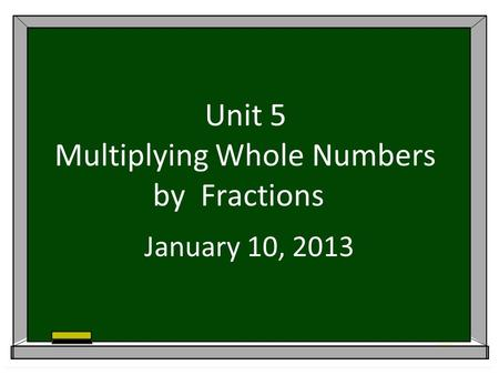 Unit 5 Multiplying Whole Numbers by Fractions January 10, 2013.