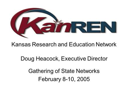 Kansas Research and Education Network Doug Heacock, Executive Director Gathering of State Networks February 8-10, 2005.