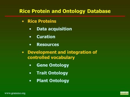 Rice Proteins Data acquisition Curation Resources Development and integration of controlled vocabulary Gene Ontology Trait Ontology Plant Ontology www.gramene.org.
