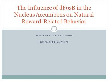 WALLACE ET AL. 2008 BY SAMIR ZAMAN The Influence of dFosB in the Nucleus Accumbens on Natural Reward-Related Behavior.