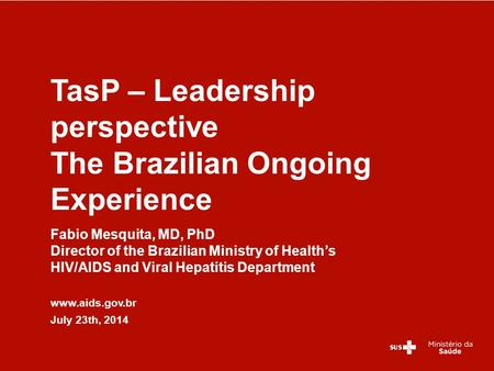 Fabio Mesquita, MD, PhD Director of the Brazilian Ministry of Health's HIV/AIDS and Viral Hepatitis Department www.aids.gov.br July 23th, 2014 TasP – Leadership.