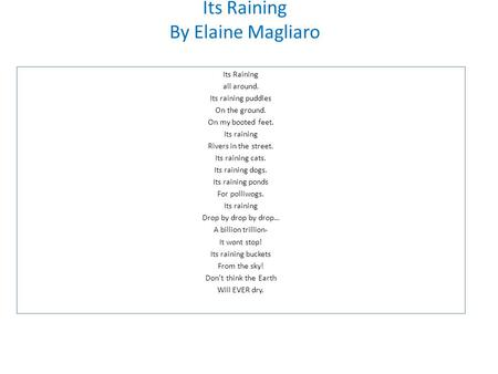 Its Raining By Elaine Magliaro Its Raining all around. Its raining puddles On the ground. On my booted feet. Its raining Rivers in the street. Its raining.