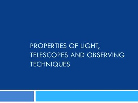 PROPERTIES OF LIGHT, TELESCOPES AND OBSERVING TECHNIQUES.