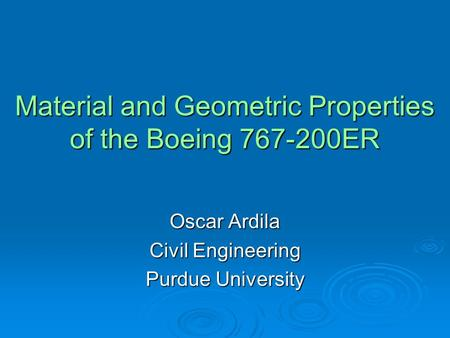 Material and Geometric Properties of the Boeing 767-200ER Oscar Ardila Civil Engineering Purdue University.