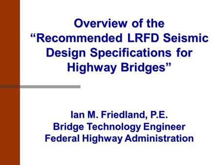 "Overview of the ""Recommended LRFD Seismic Design Specifications for Highway Bridges"" Ian M. Friedland, P.E. Bridge Technology Engineer Federal Highway."
