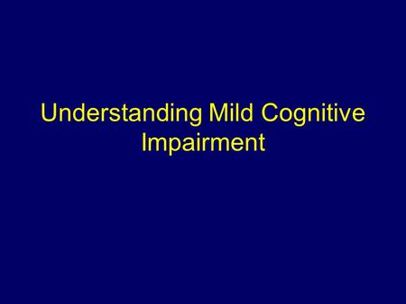 Understanding Mild Cognitive Impairment. Objectives Understand the concept of MCI Identify risk factors for progression to dementia Review clinical trial.