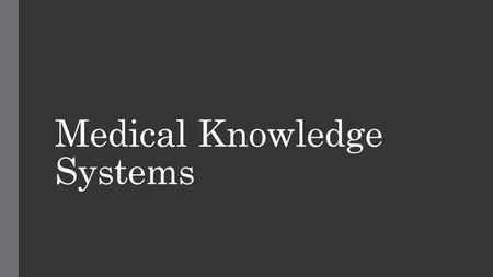Medical Knowledge Systems. What are they? As with many things in life there are a few different approaches to medical knowledge. Think of it like different.