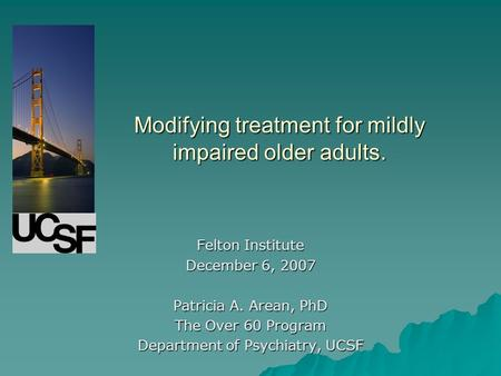 Modifying treatment for mildly impaired older adults. Felton Institute December 6, 2007 Patricia A. Arean, PhD The Over 60 Program Department of Psychiatry,