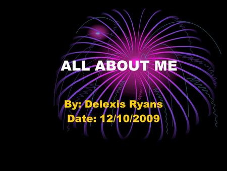 ALL ABOUT ME By: Delexis Ryans Date: 12/10/2009. Introducing Me Hello my name is Delexis Ryans I am doing a power point for computer class. I am 14 years.
