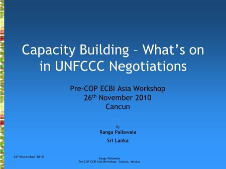 26 th November 2010 Ranga Pallawala Pre-COP ECBI Asia Workshop – Cancun, Mexico Capacity Building – What's on in UNFCCC Negotiations Pre-COP ECBI Asia.