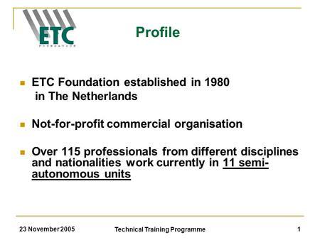 23 November 2005 Technical Training Programme 1 ETC Foundation established in 1980 in The Netherlands Not-for-profit commercial organisation Over 115 professionals.