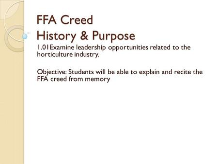 FFA Creed History & Purpose 1.01Examine leadership opportunities related to the horticulture industry. Objective: Students will be able to explain and.