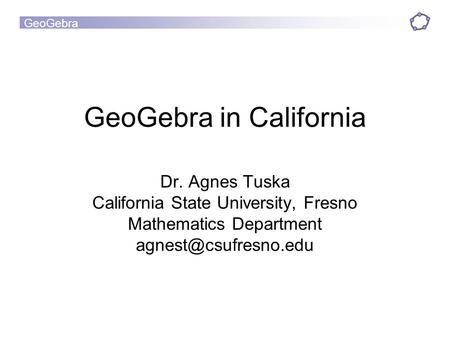 GeoGebra GeoGebra in California Dr. Agnes Tuska California State University, Fresno Mathematics Department