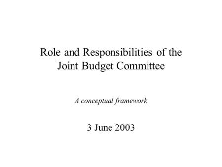 Role and Responsibilities of the Joint Budget Committee A conceptual framework 3 June 2003.