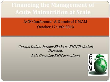 ACF Conference : A Decade of CMAM October 17-18th 2013 Carmel Dolan, Jeremy Shoham :ENN Technical Directors Lola Gostelow ENN consultant Financing the.