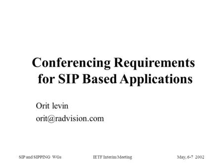 SIP and SIPPING WGsMay, 6-7 2002 IETF Interim Meeting Orit levin <strong>Conferencing</strong> Requirements for SIP Based Applications.