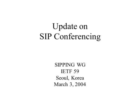Update on SIP Conferencing SIPPING WG IETF 59 Seoul, Korea March 3, 2004.